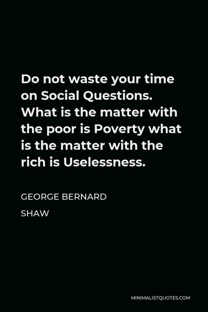 George Bernard Shaw Quote - Do not waste your time on Social Questions. What is the matter with the poor is Poverty what is the matter with the rich is Uselessness.