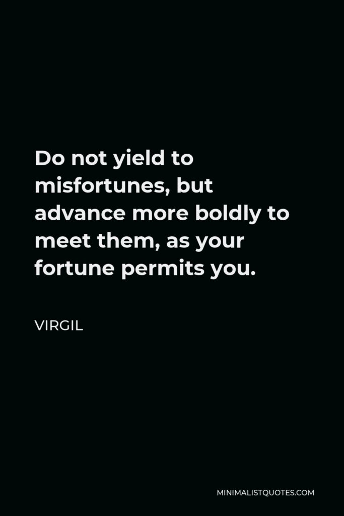 Virgil Quote - Do not yield to misfortunes, but advance more boldly to meet them, as your fortune permits you.