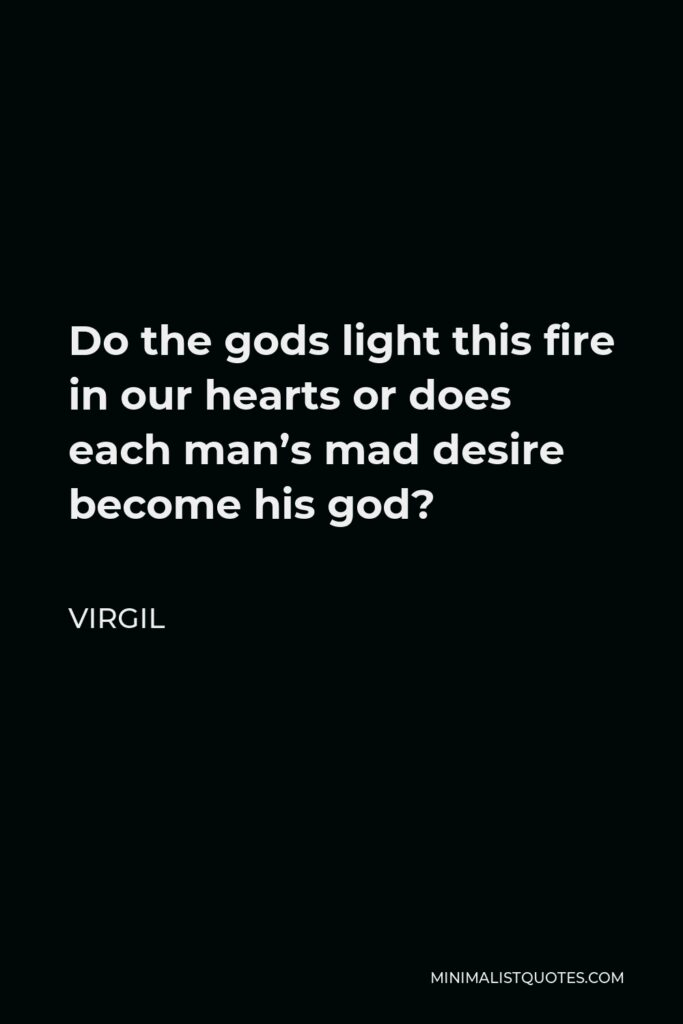 Virgil Quote - Do the gods light this fire in our hearts or does each man's mad desire become his god?