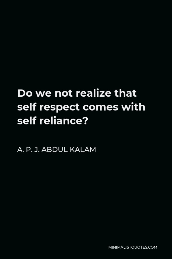 A. P. J. Abdul Kalam Quote - Do we not realize that self respect comes with self reliance?