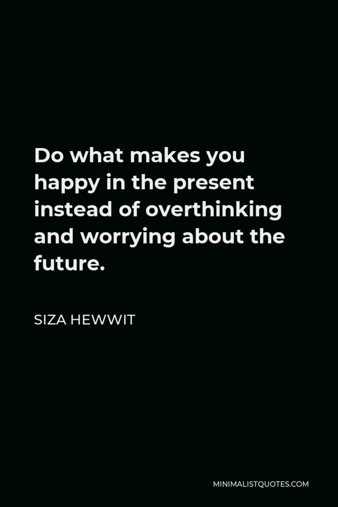 Siza Hewwit Quote - Do what makes you happy in the present instead of overthinking and worrying about the future.