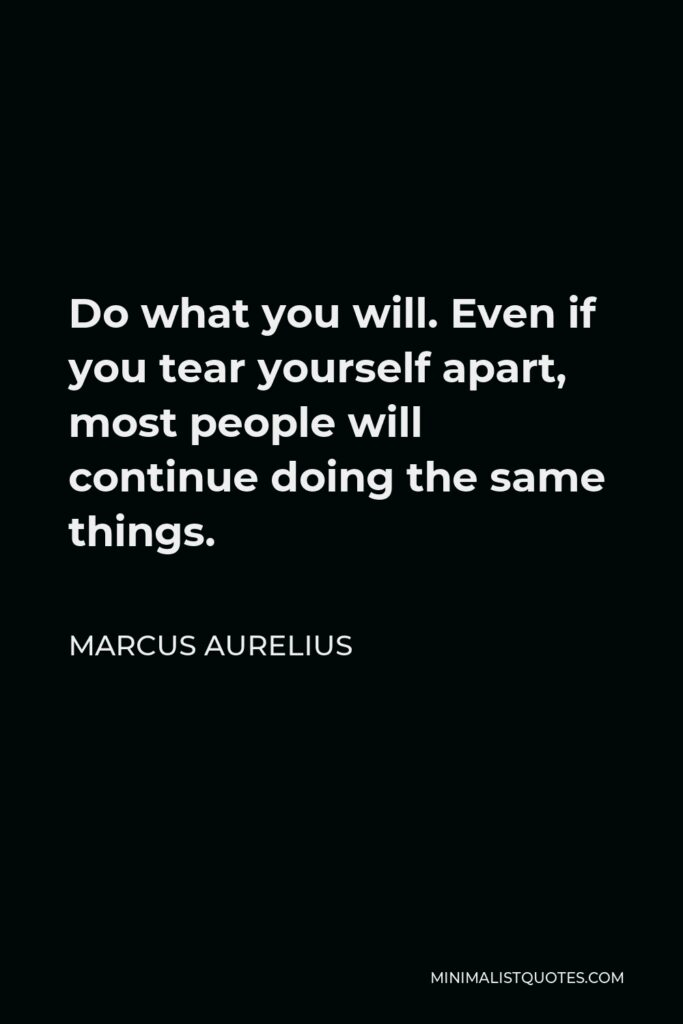 Marcus Aurelius Quote - Do what you will. Even if you tear yourself apart, most people will continue doing the same things.