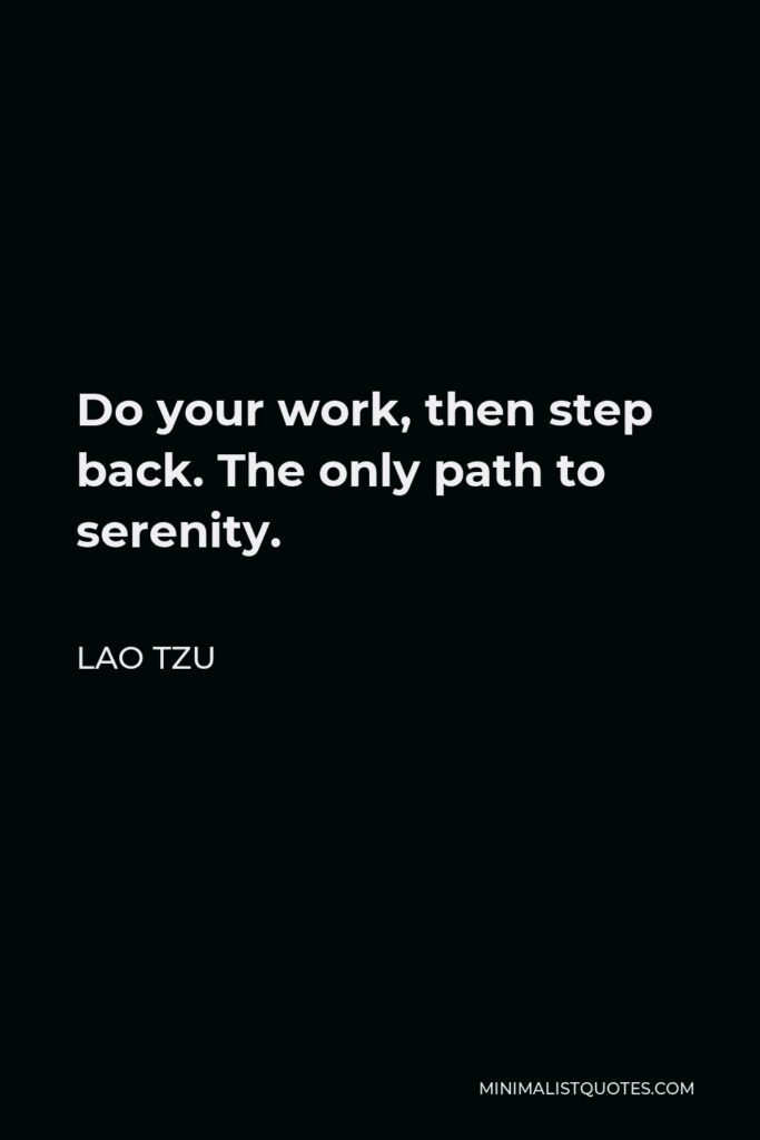 Lao Tzu Quote - Do your work, then step back. The only path to serenity.