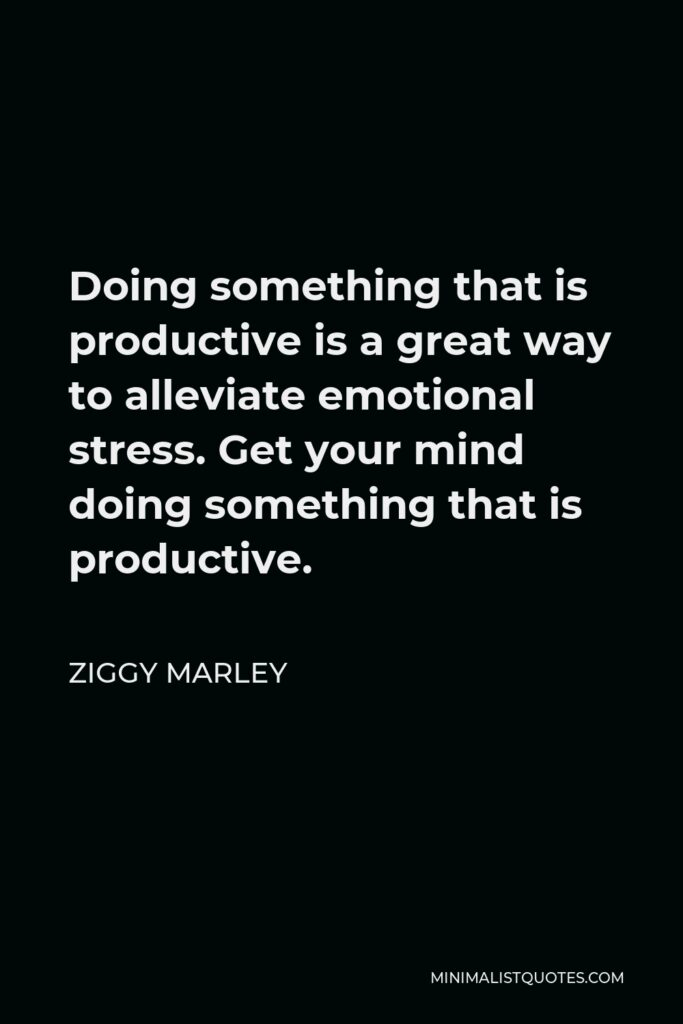 Ziggy Marley Quote - Doing something that is productive is a great way to alleviate emotional stress. Get your mind doing something that is productive.