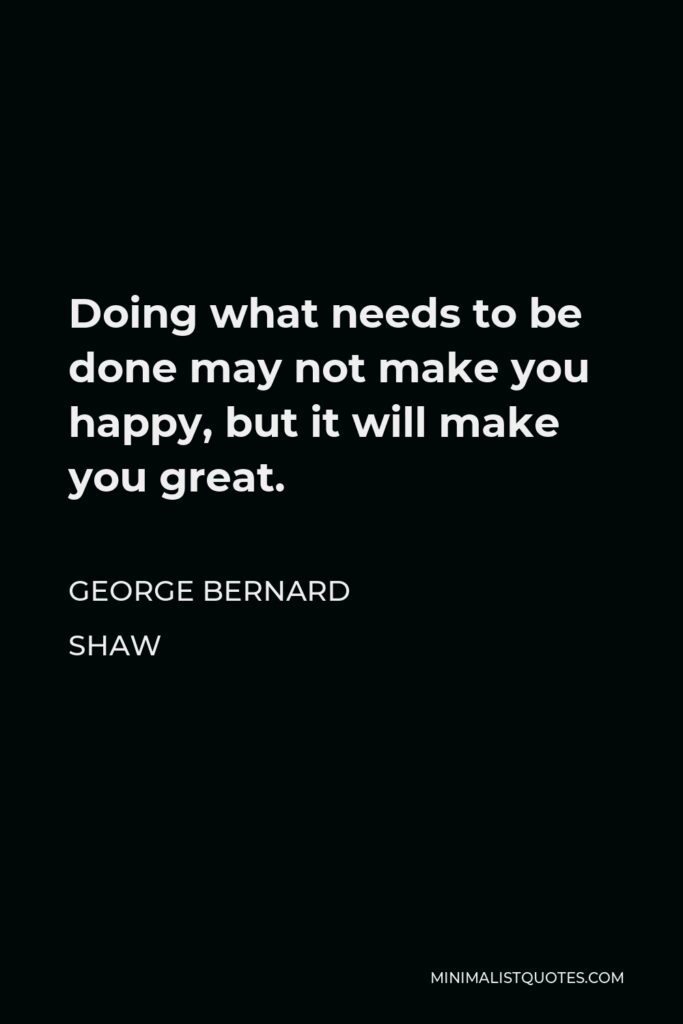 George Bernard Shaw Quote - Doing what needs to be done may not make you happy, but it will make you great.