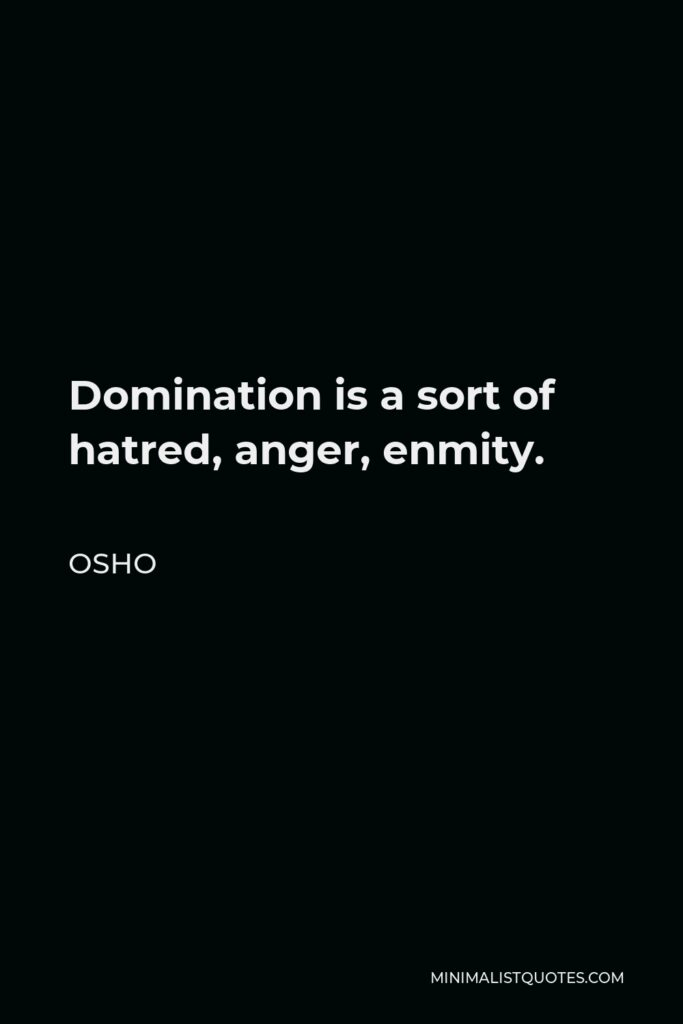 Osho Quote - Domination is a sort of hatred, anger, enmity.