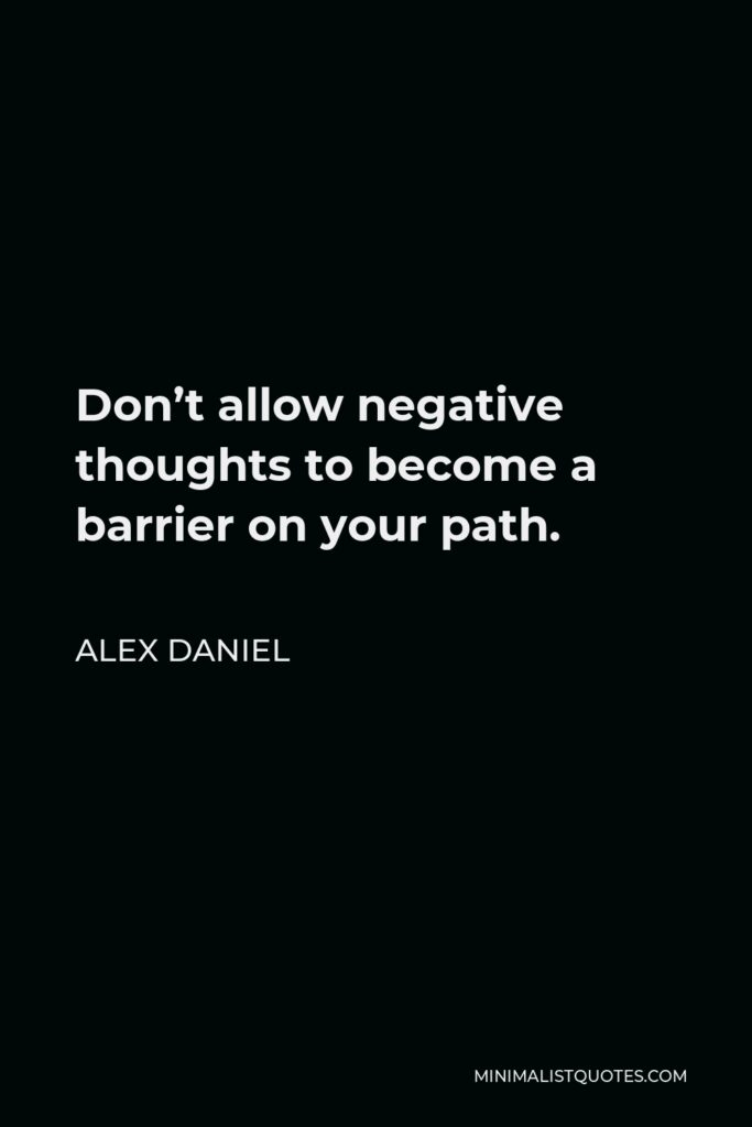Alex Daniel Quote - Don't allow negative thoughts to become a barrier on your path.