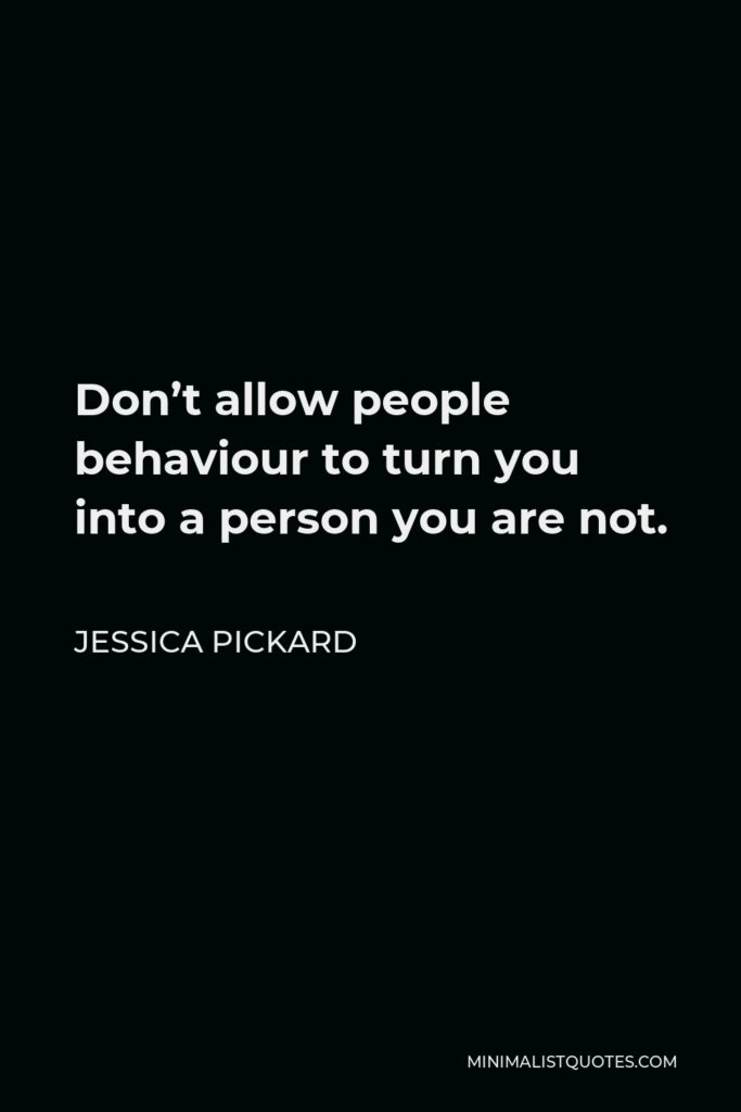 Jessica Pickard Quote - Don't allow people behaviour to turn you into a person you are not.