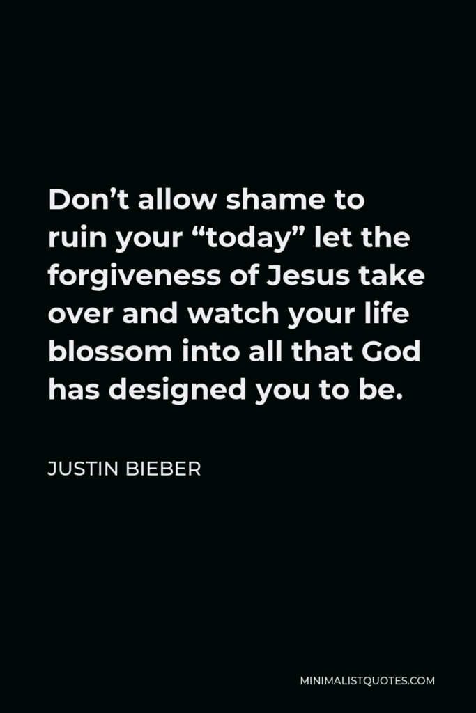 """Justin Bieber Quote - Don't allow shame to ruin your """"today"""" let the forgiveness of Jesus take over and watch your life blossom into all that God has designed you to be."""