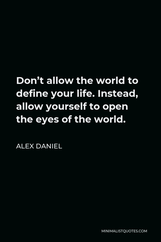 Alex Daniel Quote - Don't allow the world to define your life.Instead, allow yourself to open the eyes of the world.