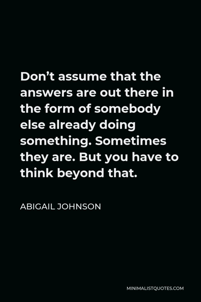 Abigail Johnson Quote - Don't assume that the answers are out there in the form of somebody else already doing something. Sometimes they are. But you have to think beyond that.