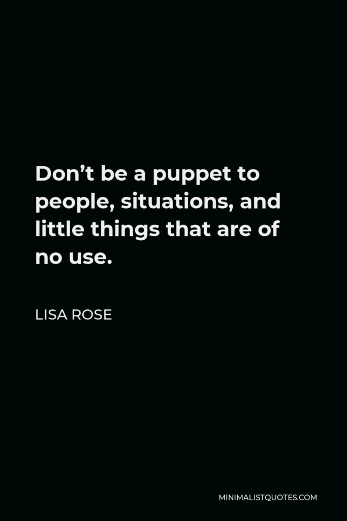 Lisa Rose Quote - Don't be a puppet to people, situations, and little things that are of no use.