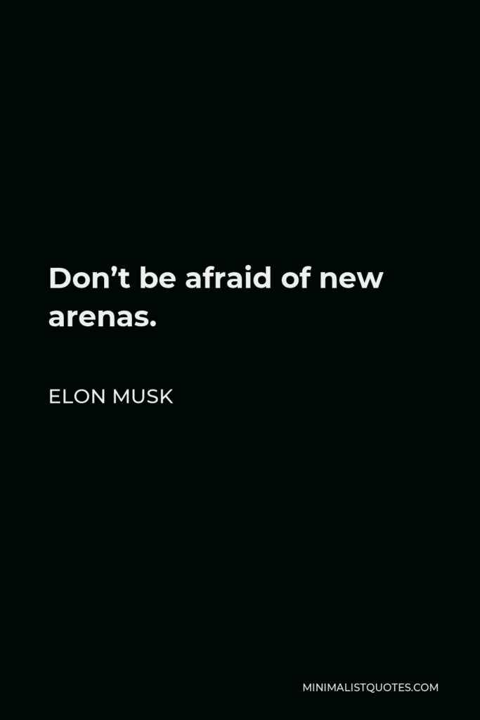 Elon Musk Quote - Don't be afraid of new arenas.