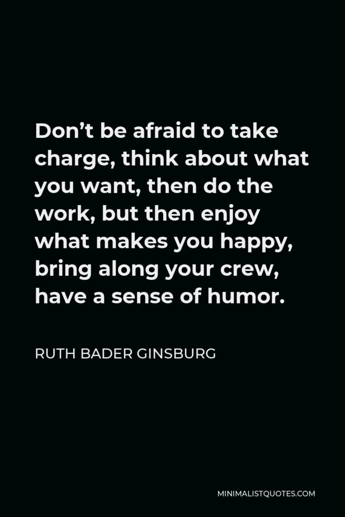 Ruth Bader Ginsburg Quote - Don't be afraid to take charge, think about what you want, then do the work, but then enjoy what makes you happy, bring along your crew, have a sense of humor.