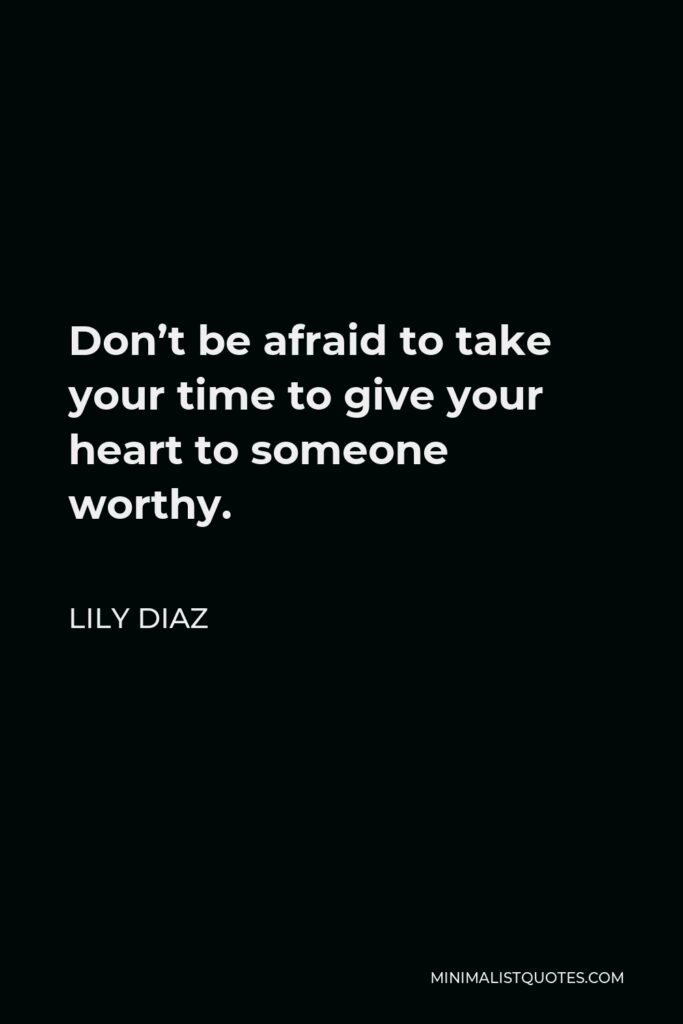 Lily Diaz Quote - Don't be afraid to take your time to give your heart to someone worthy.