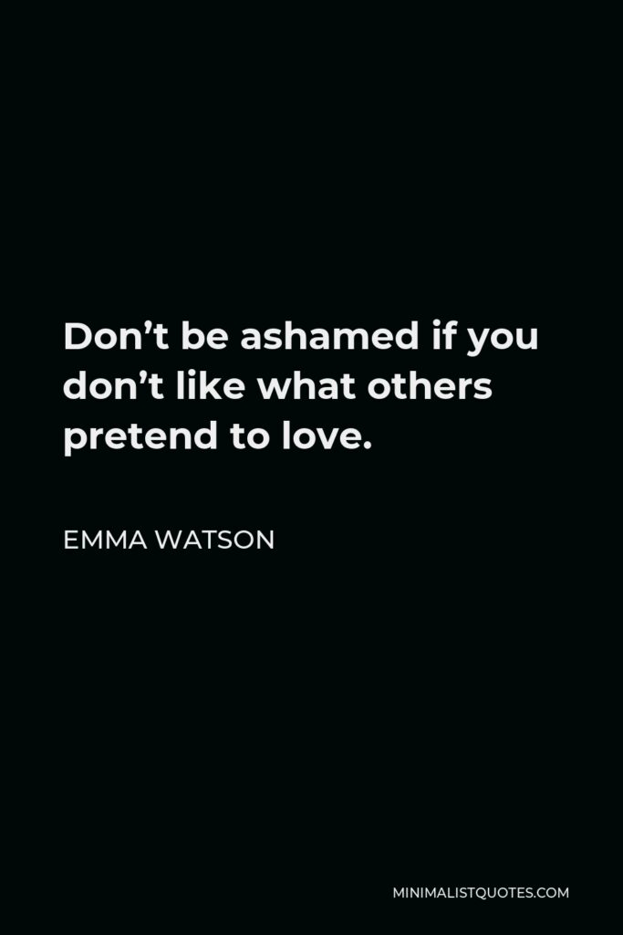 Emma Watson Quote - Don't be ashamed if you don't like what others pretend to love.