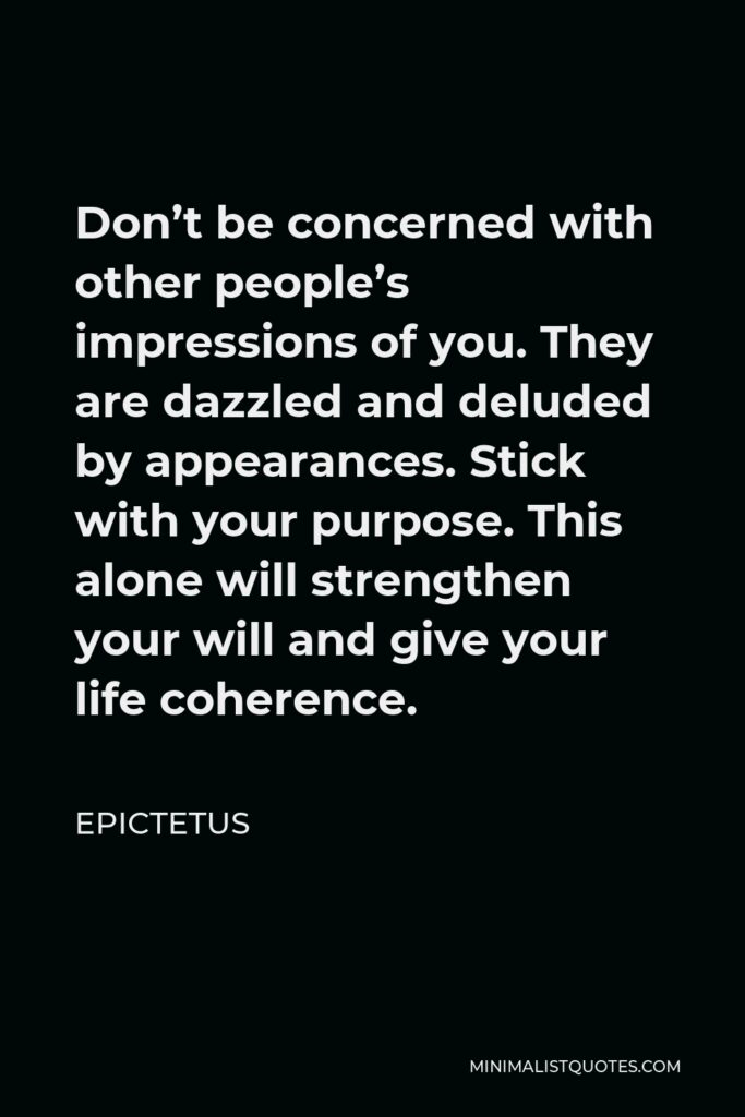 Epictetus Quote - Don't be concerned with other people's impressions of you. They are dazzled and deluded by appearances. Stick with your purpose. This alone will strengthen your will and give your life coherence.