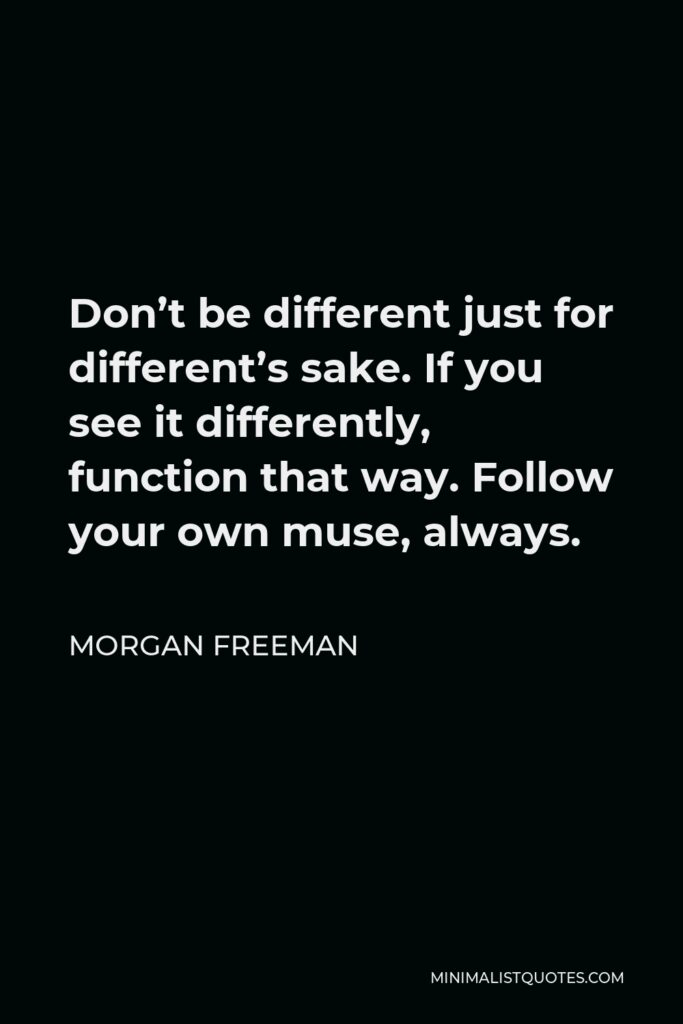 Morgan Freeman Quote - Don't be different just for different's sake. If you see it differently, function that way. Follow your own muse, always.