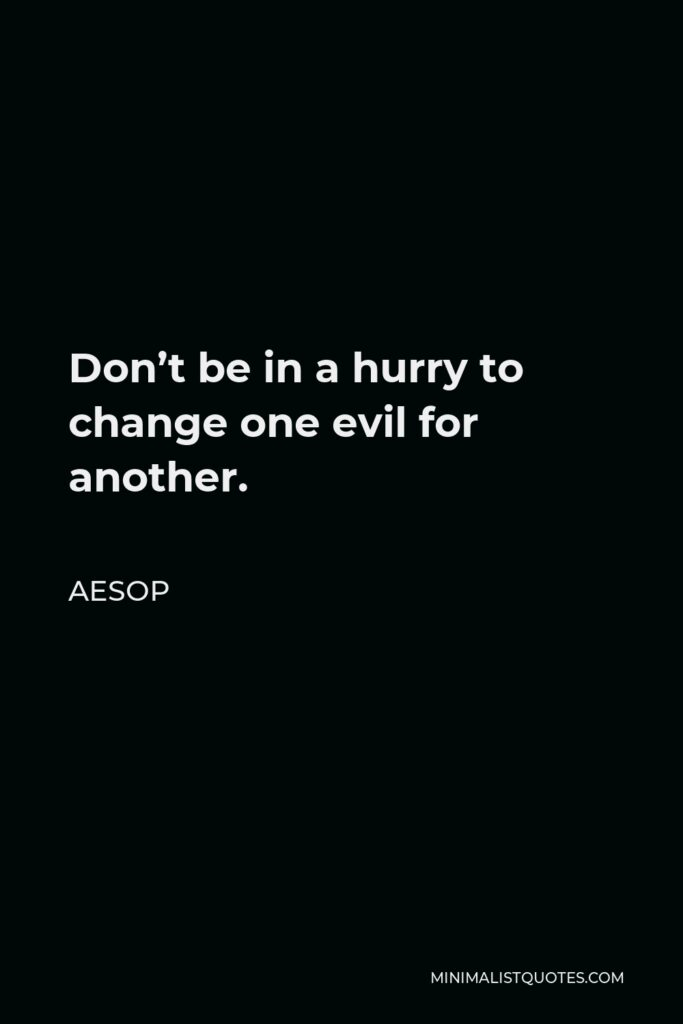 Aesop Quote - Don't be in a hurry to change one evil for another.