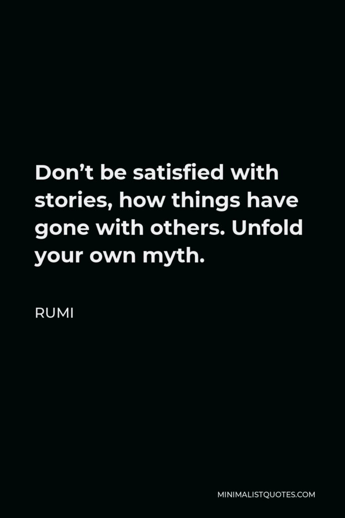 Rumi Quote - Don't be satisfied with stories, how things have gone with others. Unfold your own myth.