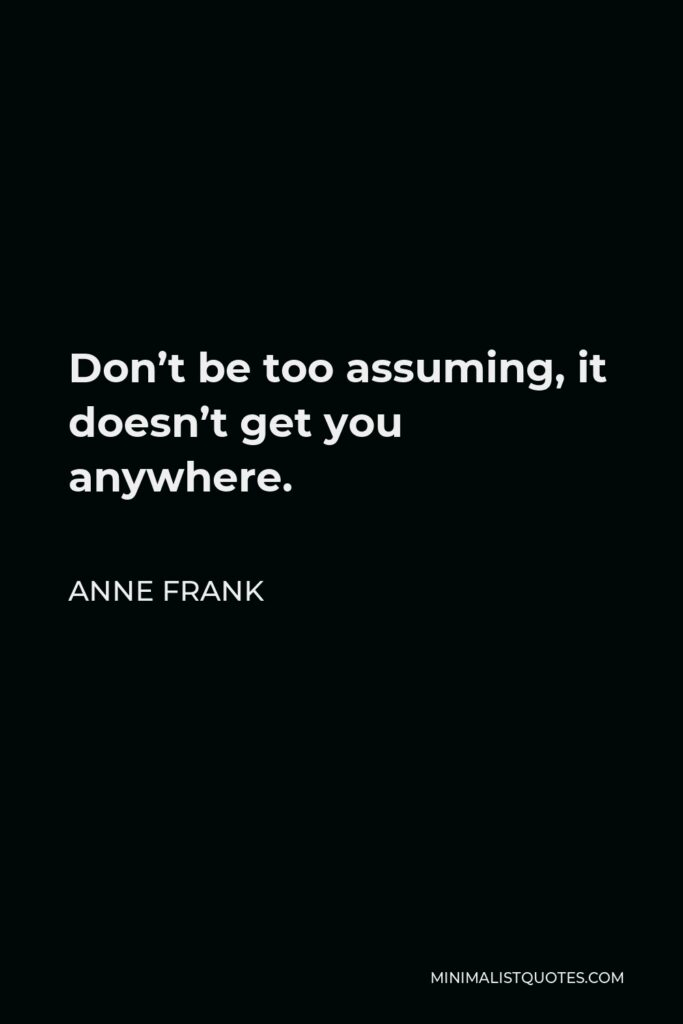 Anne Frank Quote - Don't be too assuming, it doesn't get you anywhere.
