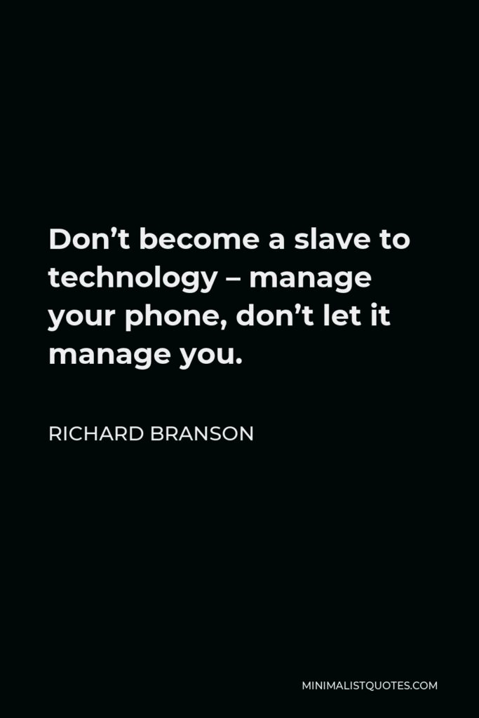 Richard Branson Quote - Don't become a slave to technology – manage your phone, don't let it manage you.