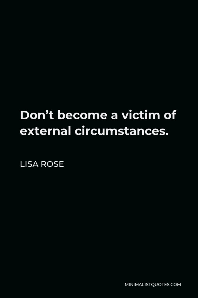 Lisa Rose Quote - Don't become a victim of external circumstances.