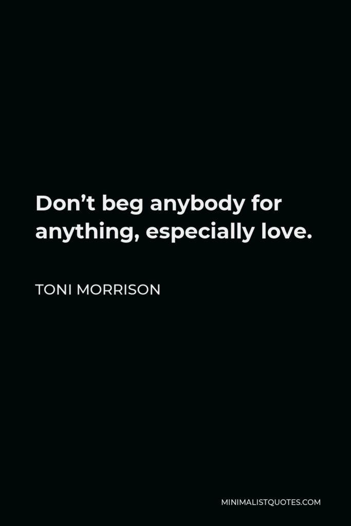 Toni Morrison Quote - Don't beg anybody for anything, especially love.