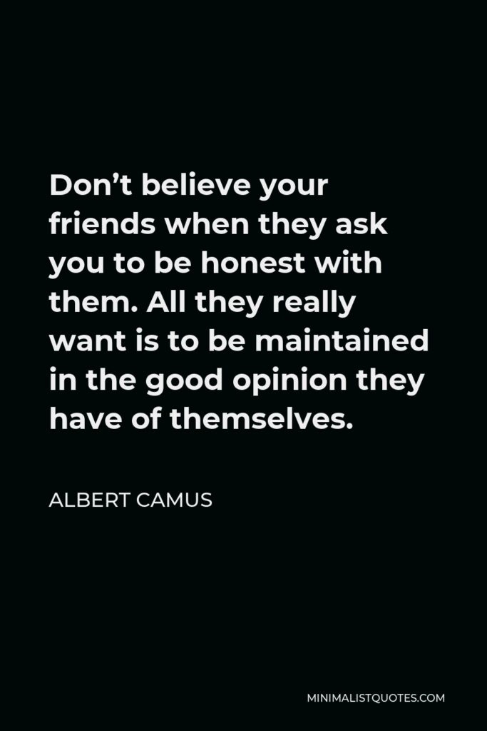 Albert Camus Quote - Don't believe your friends when they ask you to be honest with them. All they really want is to be maintained in the good opinion they have of themselves.