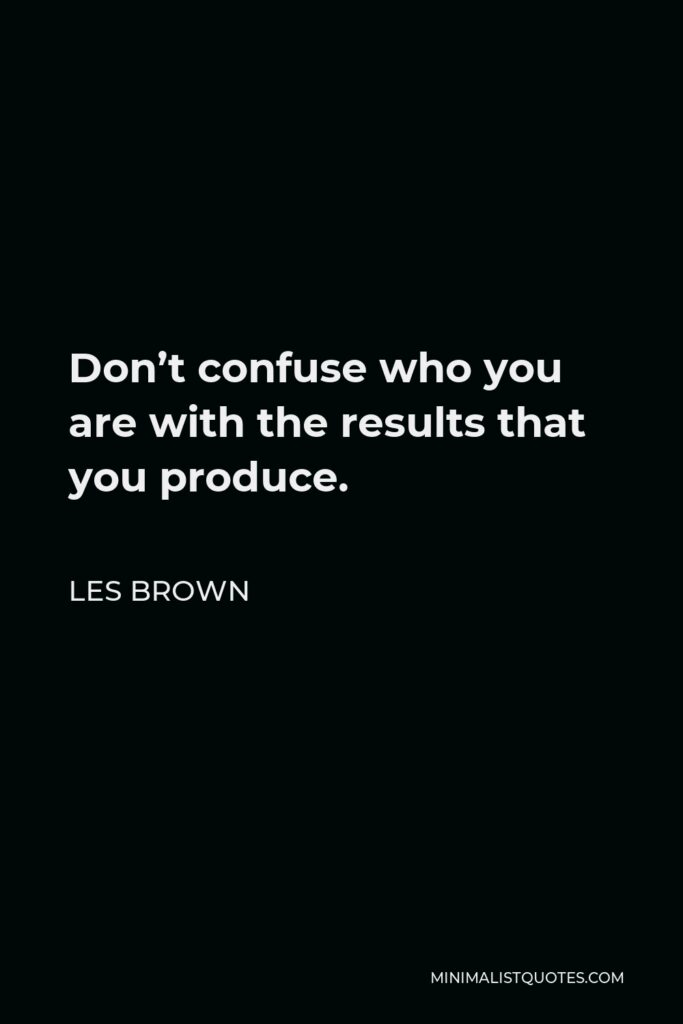 Les Brown Quote: Don't confuse who you are with the results that you produce.