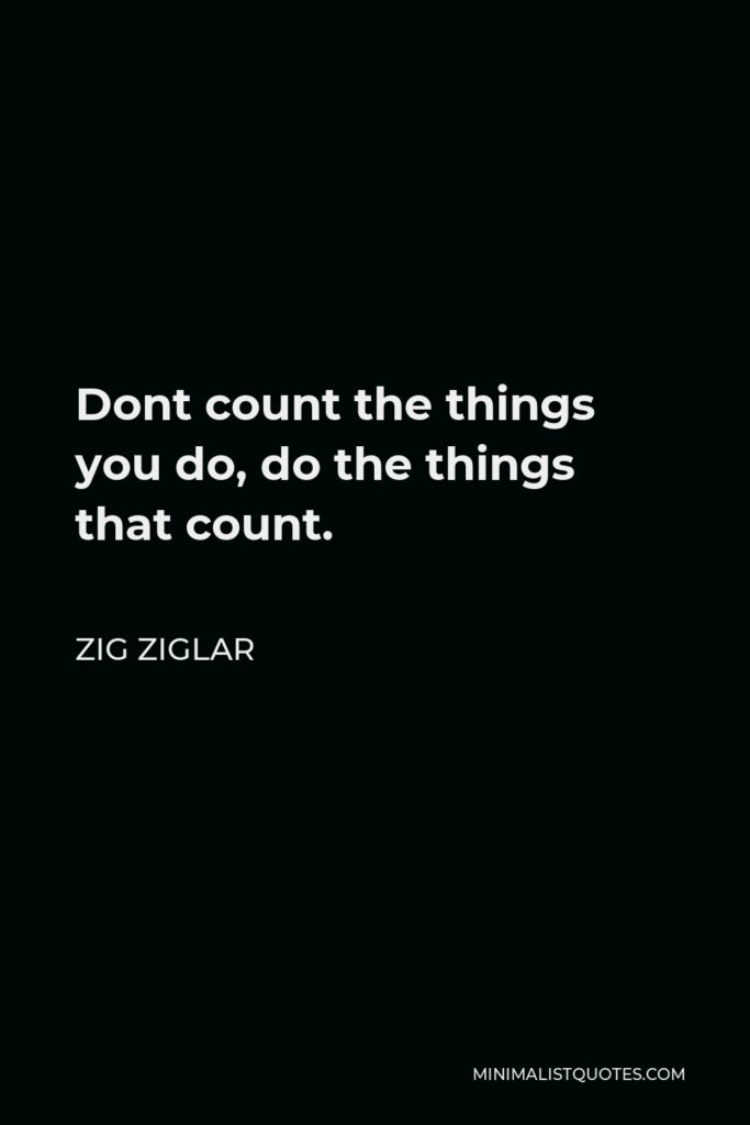 Zig Ziglar Quote - Dont count the things you do, do the things that count.