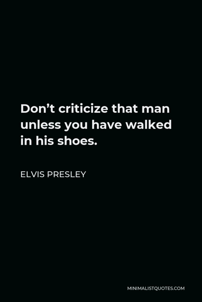 Elvis Presley Quote - Don't criticize that man unless you have walked in his shoes.