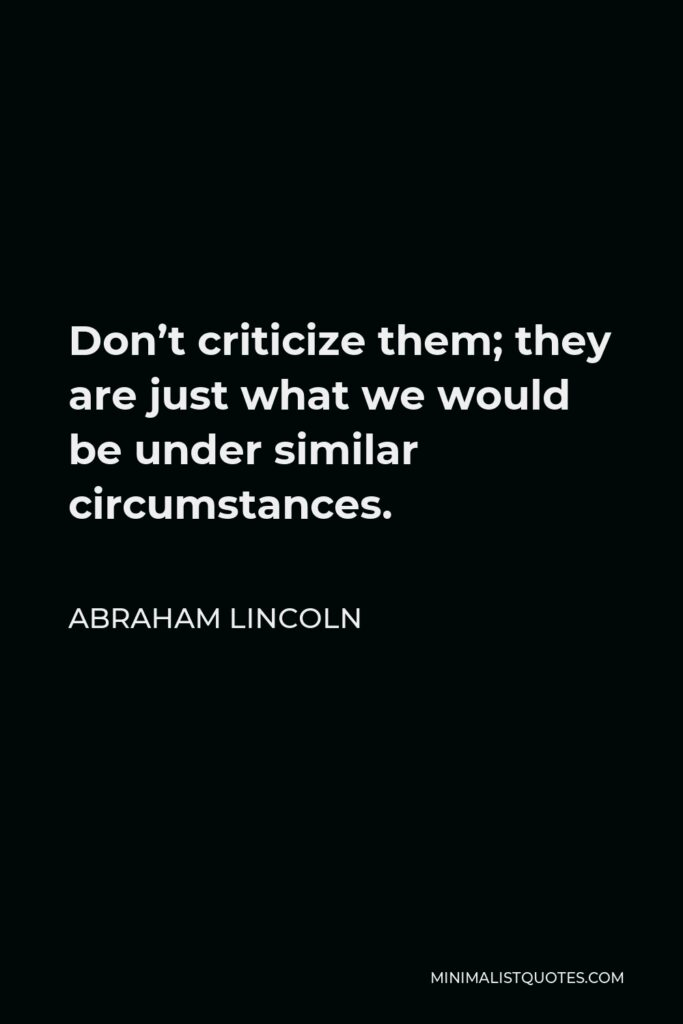 Abraham Lincoln Quote - Don't criticize them; they are just what we would be under similar circumstances.