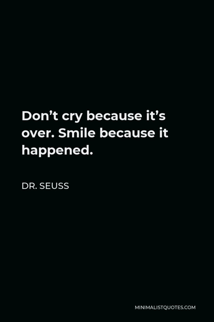 Dr. Seuss Quote - Don't cry because it's over. Smile because it happened.