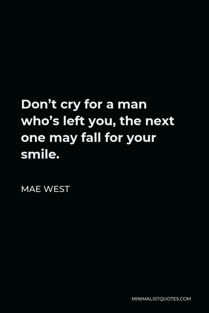 Mae West Quote - Don't cry for a man who's left you, the next one may fall for your smile.