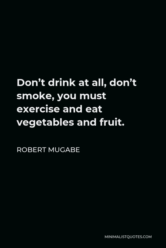 Robert Mugabe Quote - Don't drink at all, don't smoke, you must exercise and eat vegetables and fruit.