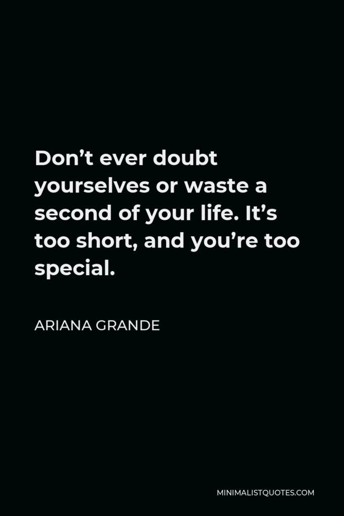 Ariana Grande Quote - Don't ever doubt yourselves or waste a second of your life. It's too short, and you're too special.
