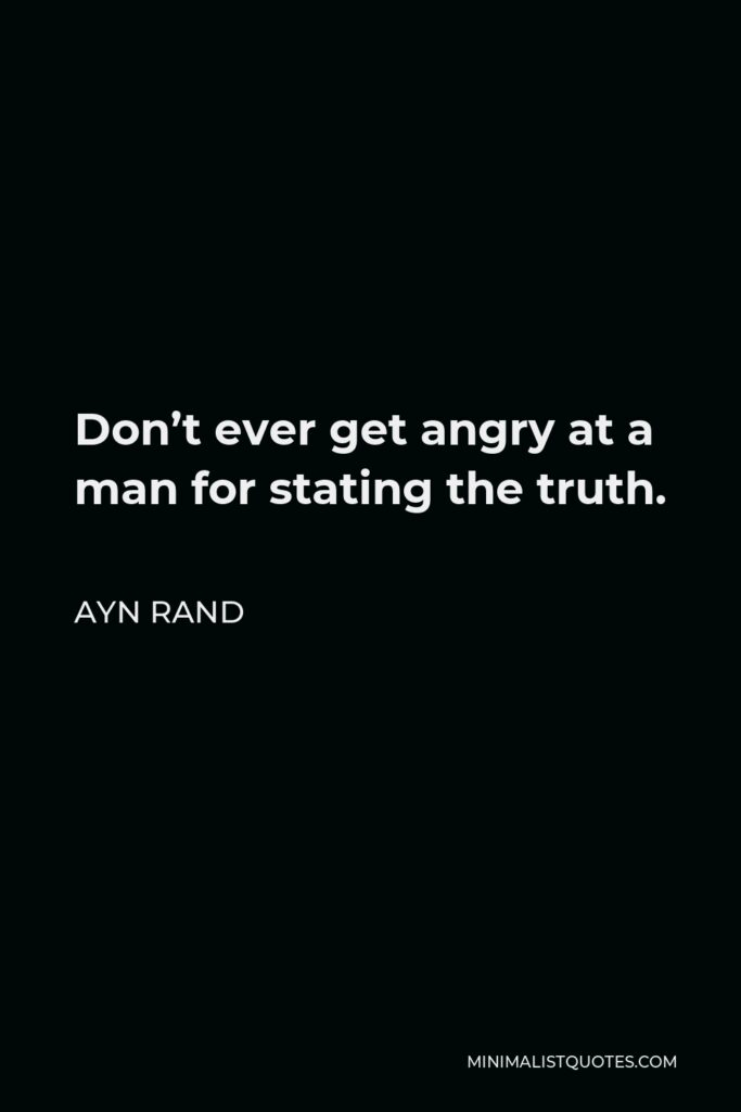 Ayn Rand Quote - Don't ever get angry at a man for stating the truth.