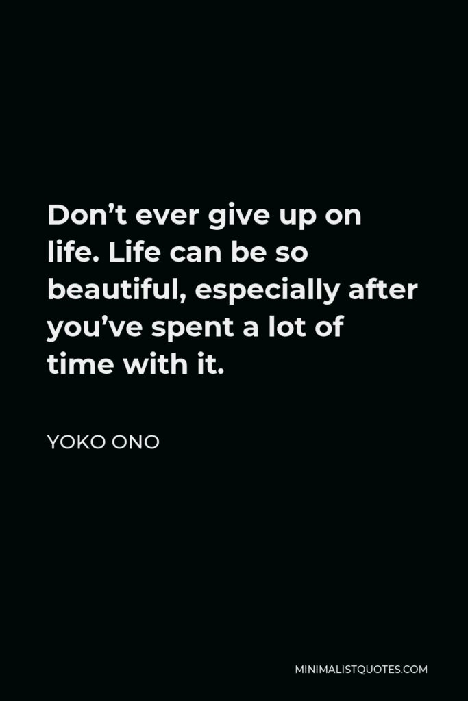 Yoko Ono Quote - Don't ever give up on life. Life can be so beautiful, especially after you've spent a lot of time with it.