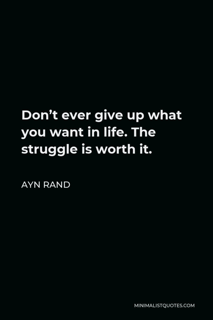 Ayn Rand Quote - Don't ever give up what you want in life. The struggle is worth it.