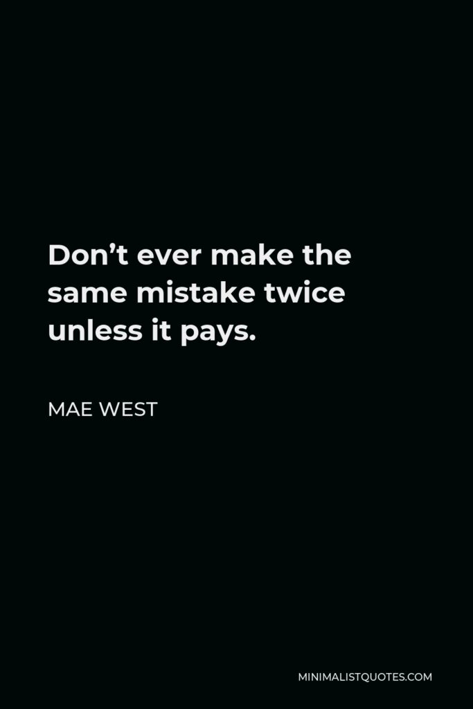 Mae West Quote - Don't ever make the same mistake twice unless it pays.