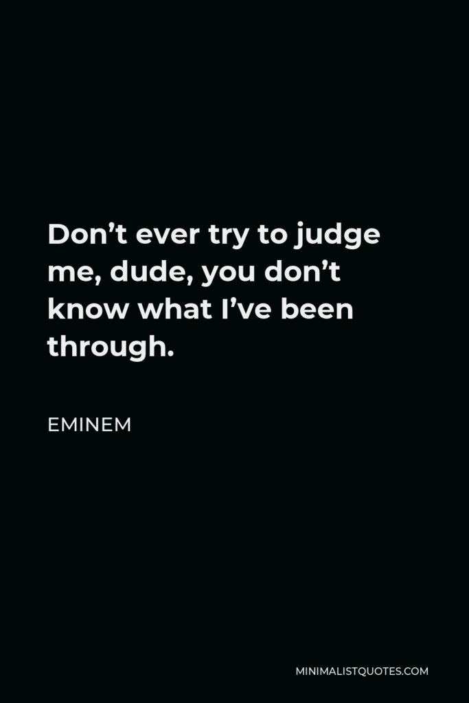 Eminem Quote - Don't ever try to judge me, dude, you don't know what I've been through.