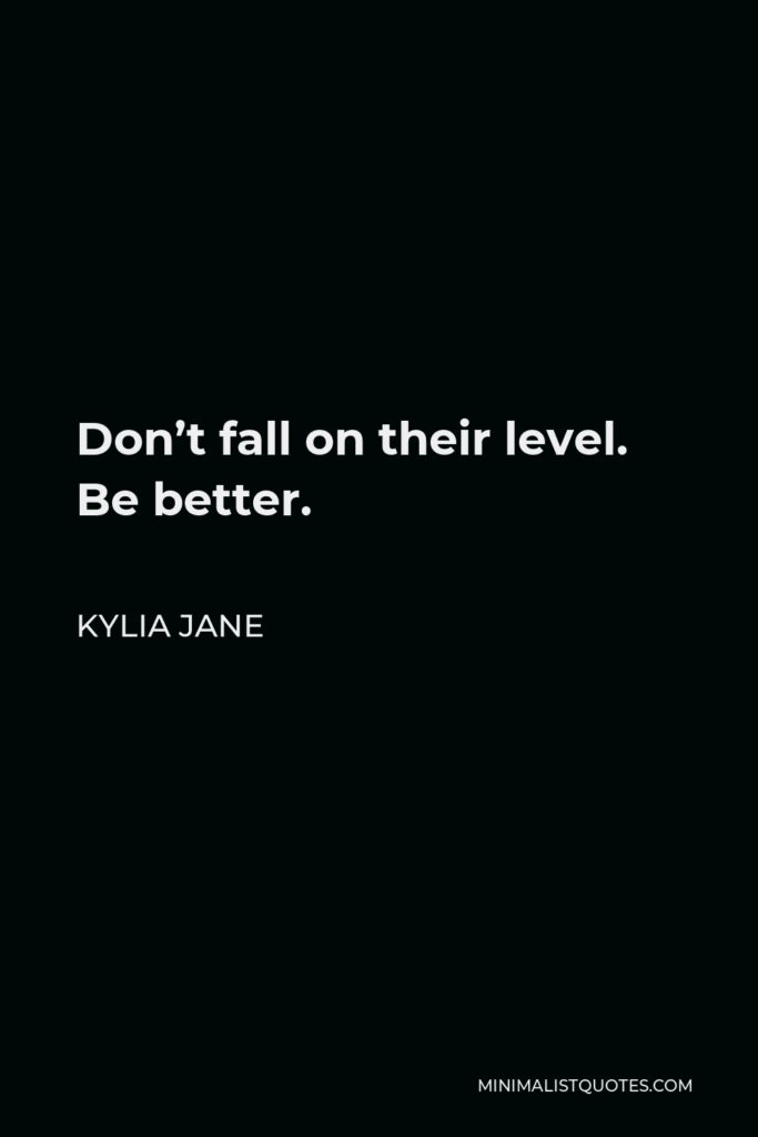 Kylia Jane Quote - Don't fall on their level. Be better.