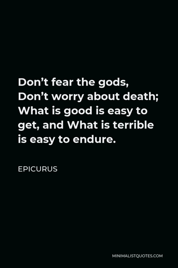 Epicurus Quote - Don't fear the gods, Don't worry about death; What is good is easy to get, and What is terrible is easy to endure.
