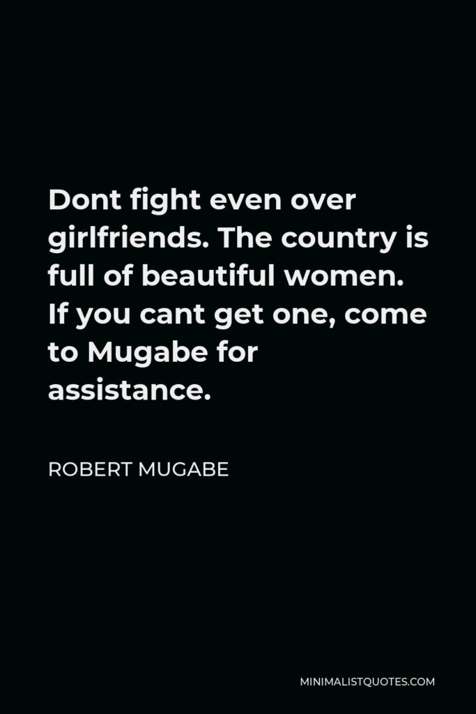 Robert Mugabe Quote - Dont fight even over girlfriends. The country is full of beautiful women. If you cant get one, come to Mugabe for assistance.