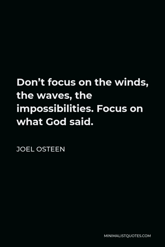 Joel Osteen Quote - Don't focus on the winds, the waves, the impossibilities. Focus on what God said.