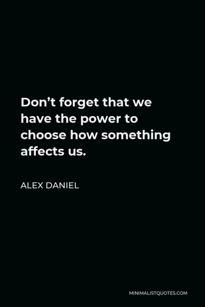 Alex Daniel Quote - Don't forget that we have the power to choose how something affects us.