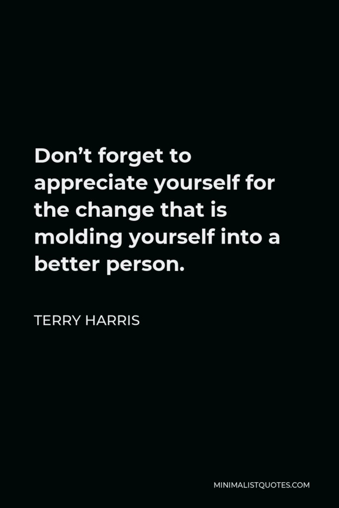 Terry Harris Quote - Don't forget to appreciate yourself for the change that is molding yourself into a better person.