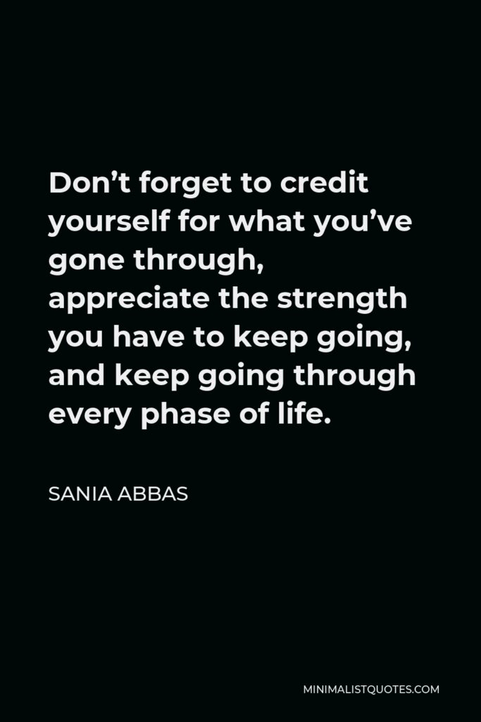 Sania Abbas Quote - Don't forget to credit yourself for what you've gone through, appreciate the strength you have to keep going, and keep going through every phase of life.