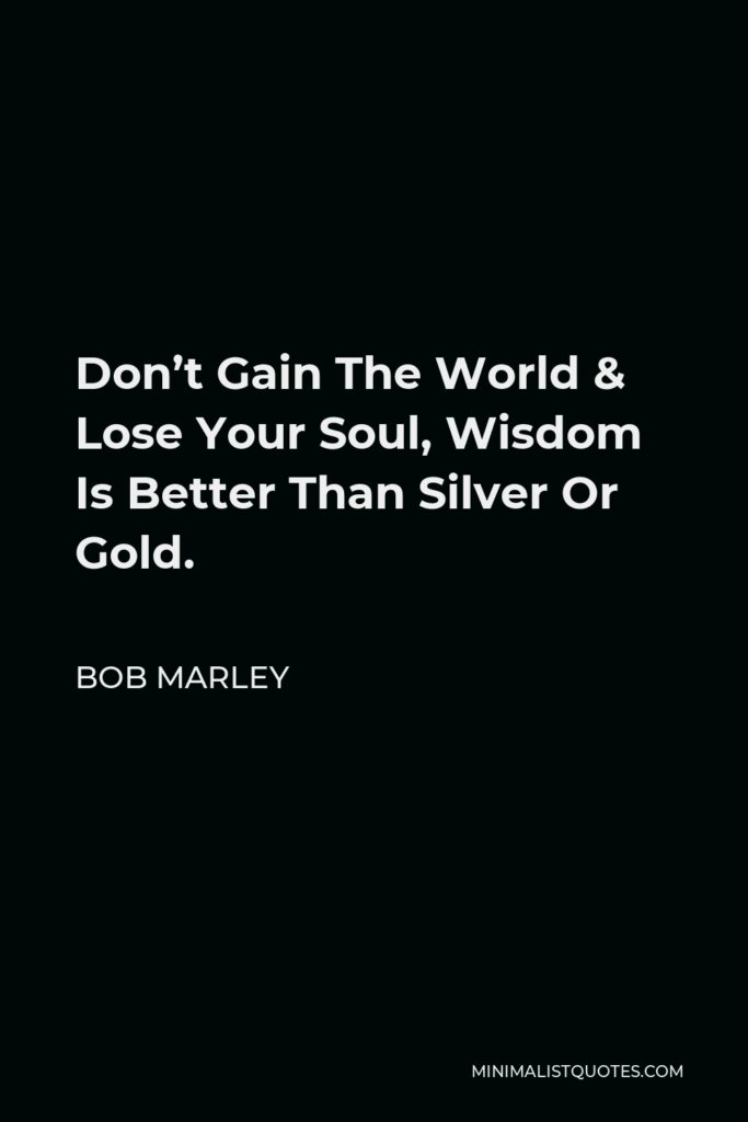 Bob Marley Quote - Don't Gain The World & Lose Your Soul, Wisdom Is Better Than Silver Or Gold.